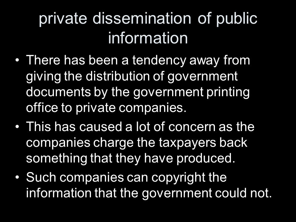 private dissemination of public information There has been a tendency away from giving the distribution of government documents by the government printing office to private companies.