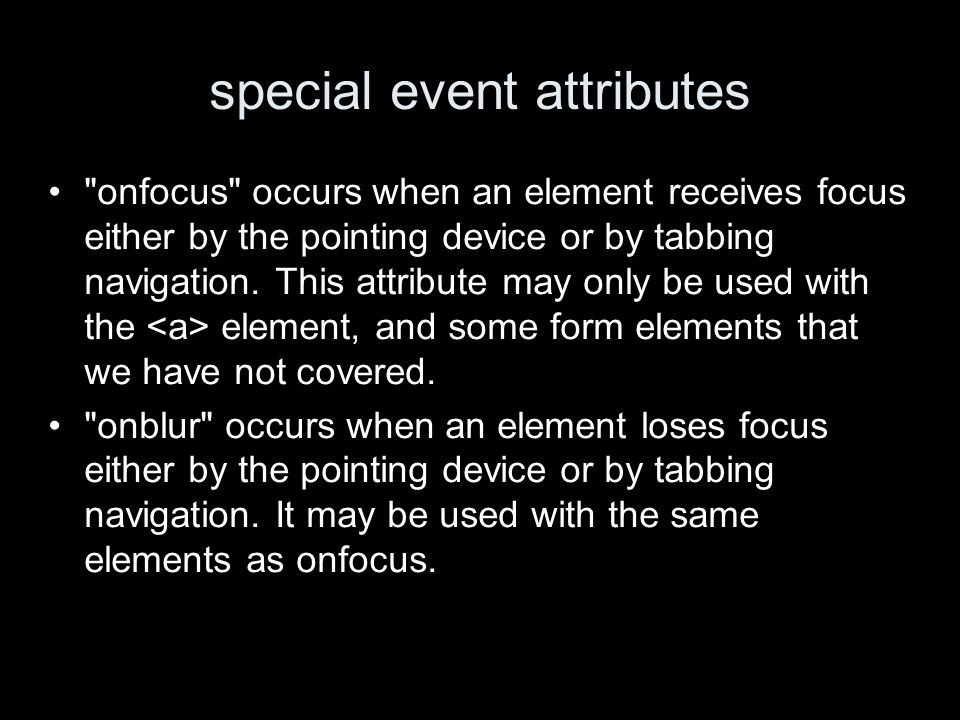 special event attributes onfocus occurs when an element receives focus either by the pointing device or by tabbing navigation.