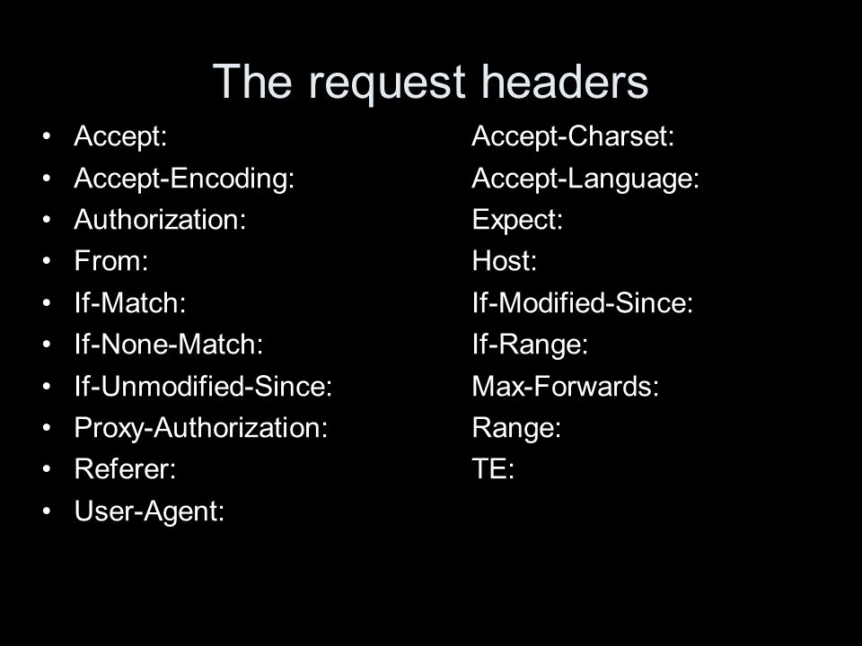The request headers Accept:Accept-Charset: Accept-Encoding:Accept-Language: Authorization:Expect: From:Host: If-Match:If-Modified-Since: If-None-Match:If-Range: If-Unmodified-Since:Max-Forwards: Proxy-Authorization: Range: Referer:TE: User-Agent: