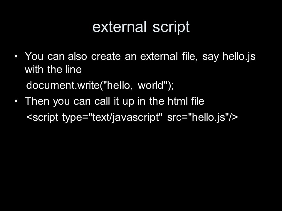 external script You can also create an external file, say hello.js with the line document.write( hello, world ); Then you can call it up in the html file