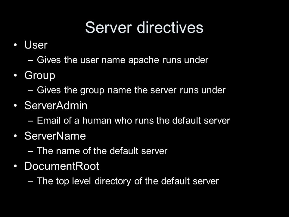 Server directives User –Gives the user name apache runs under Group –Gives the group name the server runs under ServerAdmin –Email of a human who runs the default server ServerName –The name of the default server DocumentRoot –The top level directory of the default server