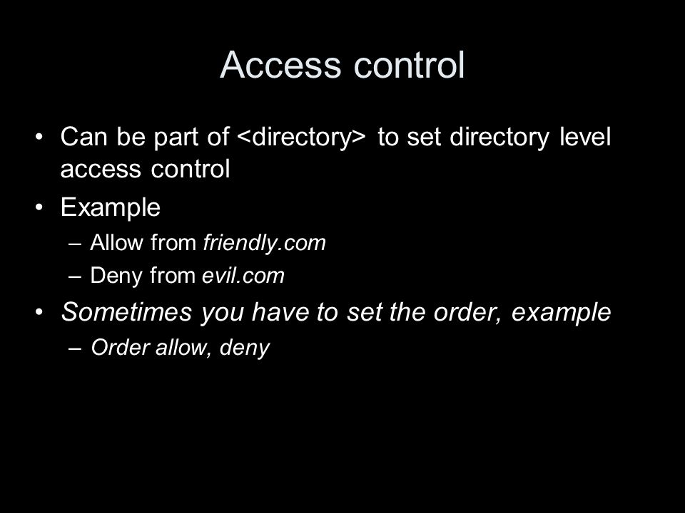 Access control Can be part of to set directory level access control Example –Allow from friendly.com –Deny from evil.com Sometimes you have to set the order, example –Order allow, deny