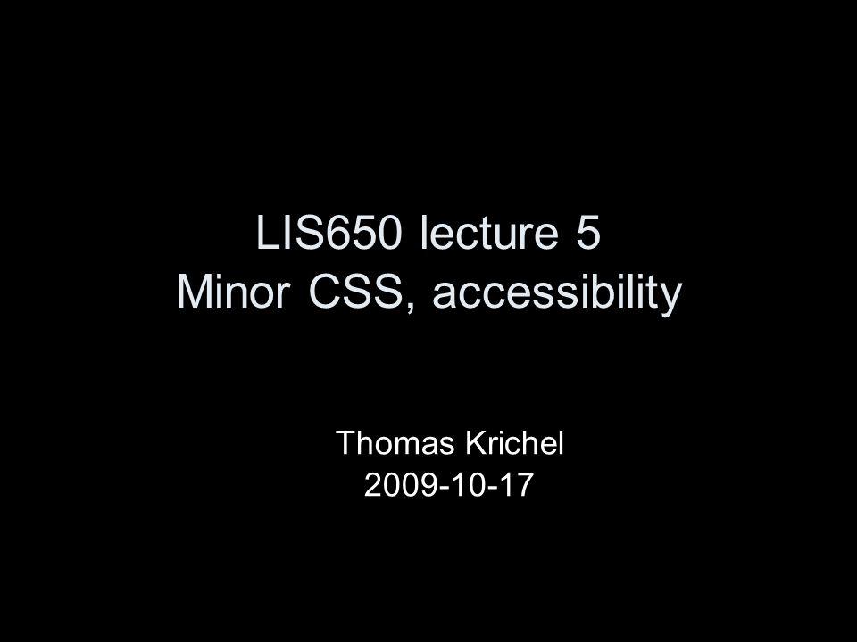 LIS650 lecture 5 Minor CSS, accessibility Thomas Krichel 2009-10-17