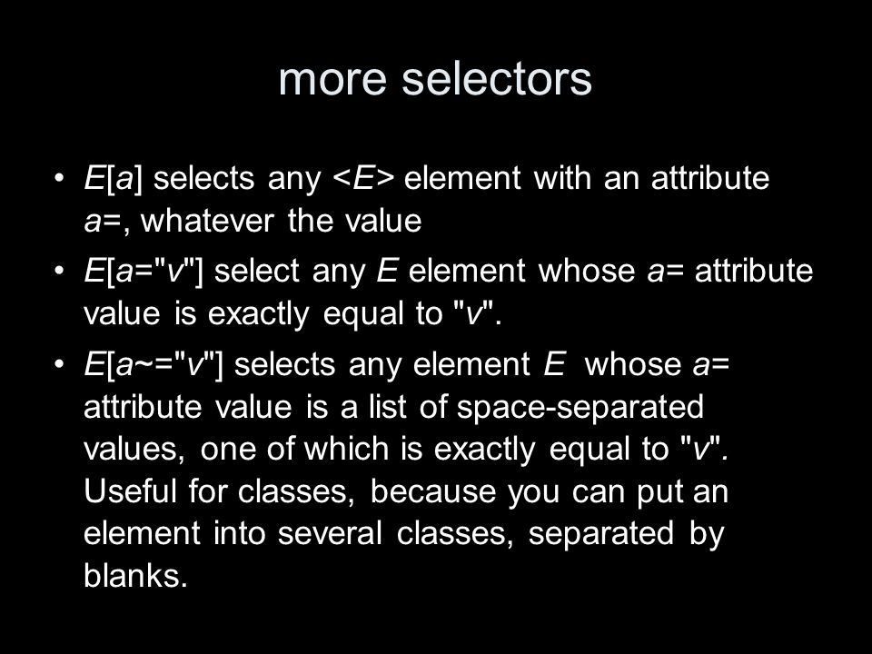 more selectors E[a] selects any element with an attribute a=, whatever the value E[a= v ] select any E element whose a= attribute value is exactly equal to v .