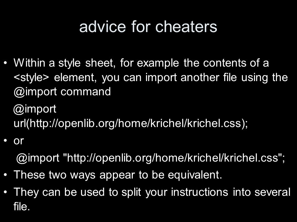 advice for cheaters Within a style sheet, for example the contents of a element, you can import another file using the @import command @import url(http://openlib.org/home/krichel/krichel.css); or @import http://openlib.org/home/krichel/krichel.css ; These two ways appear to be equivalent.