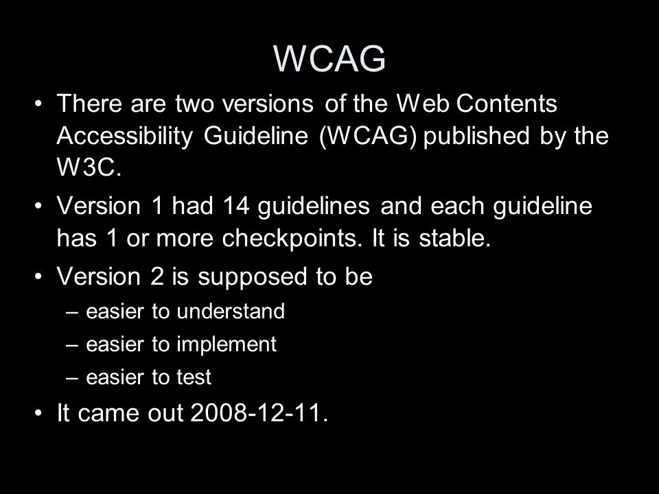 WCAG There are two versions of the Web Contents Accessibility Guideline (WCAG) published by the W3C.