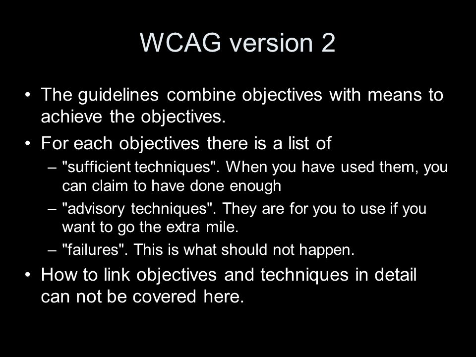 WCAG version 2 The guidelines combine objectives with means to achieve the objectives.