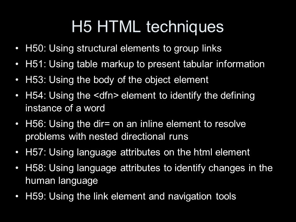 H5 HTML techniques H50: Using structural elements to group links H51: Using table markup to present tabular information H53: Using the body of the object element H54: Using the element to identify the defining instance of a word H56: Using the dir= on an inline element to resolve problems with nested directional runs H57: Using language attributes on the html element H58: Using language attributes to identify changes in the human language H59: Using the link element and navigation tools