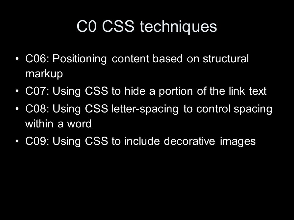 C0 CSS techniques C06: Positioning content based on structural markup C07: Using CSS to hide a portion of the link text C08: Using CSS letter-spacing to control spacing within a word C09: Using CSS to include decorative images