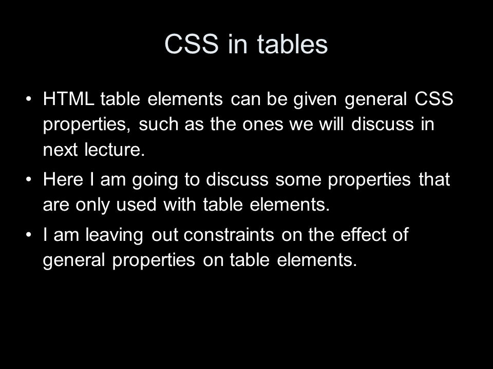 CSS in tables HTML table elements can be given general CSS properties, such as the ones we will discuss in next lecture.