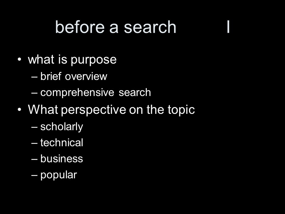before a searchI what is purpose –brief overview –comprehensive search What perspective on the topic –scholarly –technical –business –popular