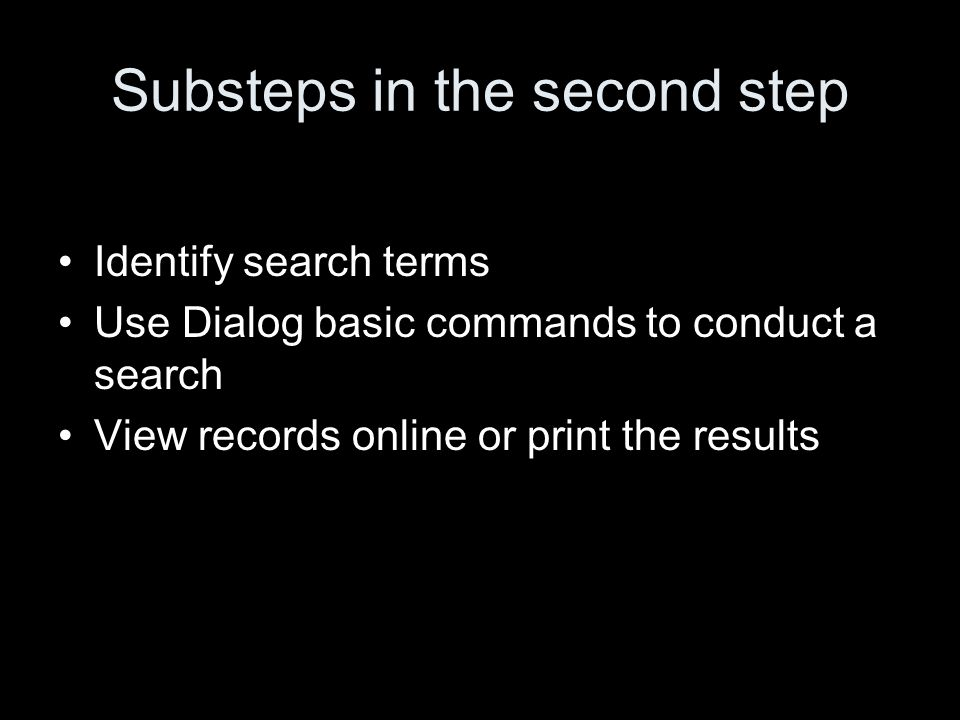 Substeps in the second step Identify search terms Use Dialog basic commands to conduct a search View records online or print the results