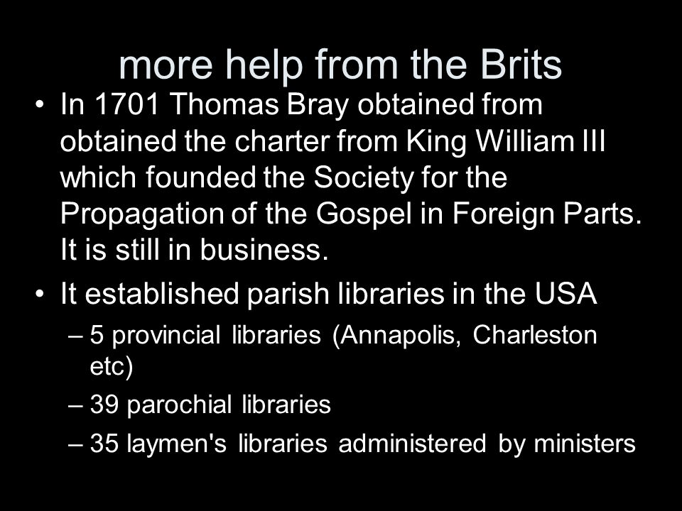 more help from the Brits In 1701 Thomas Bray obtained from obtained the charter from King William III which founded the Society for the Propagation of the Gospel in Foreign Parts.