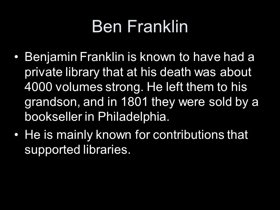 Ben Franklin Benjamin Franklin is known to have had a private library that at his death was about 4000 volumes strong.