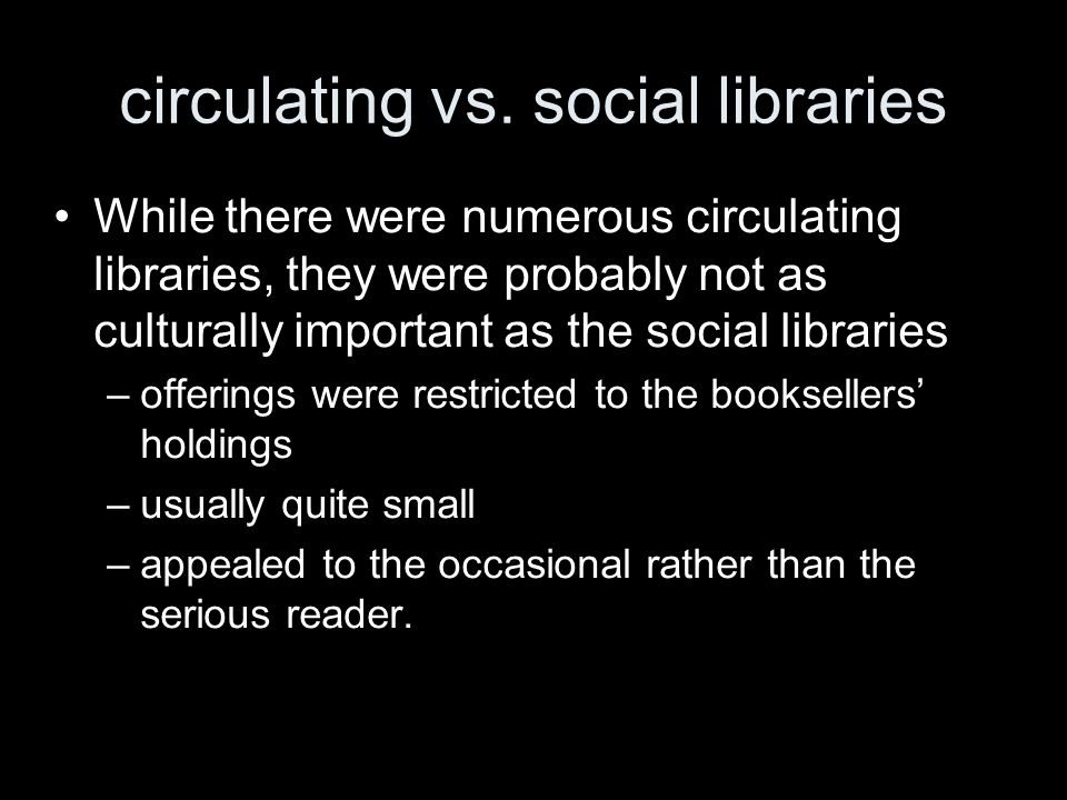 circulating vs. social libraries While there were numerous circulating libraries, they were probably not as culturally important as the social librari