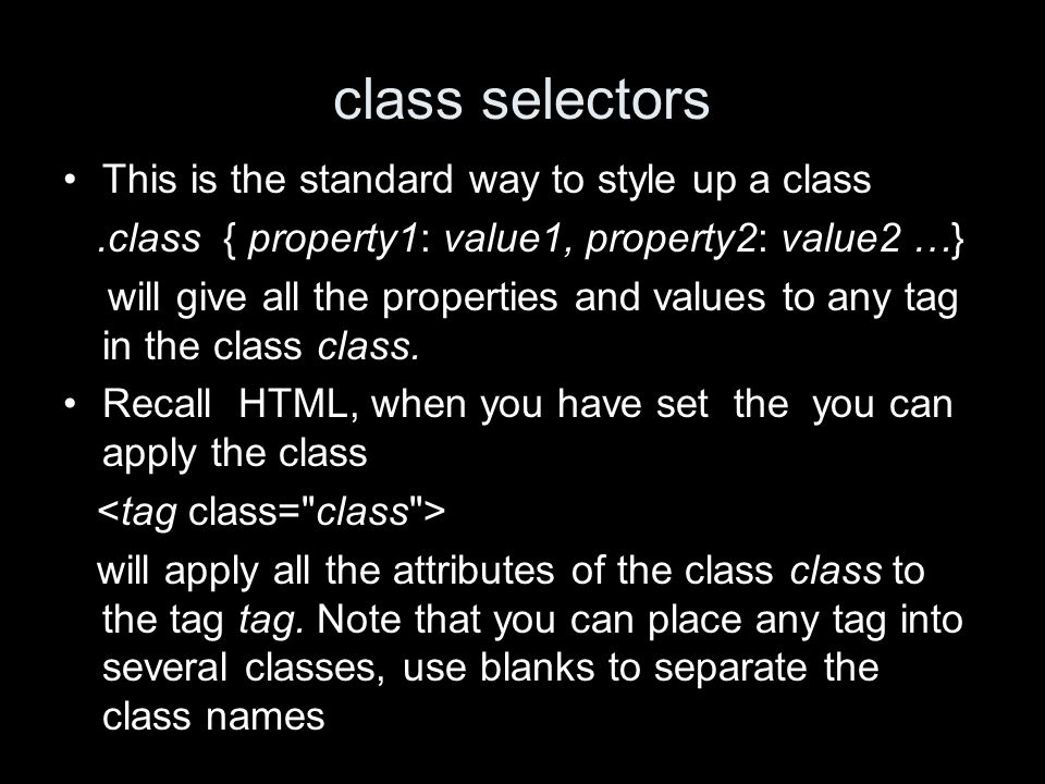 class selectors This is the standard way to style up a class.class { property1: value1, property2: value2 …} will give all the properties and values to any tag in the class class.