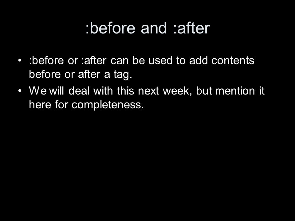 :before and :after :before or :after can be used to add contents before or after a tag.