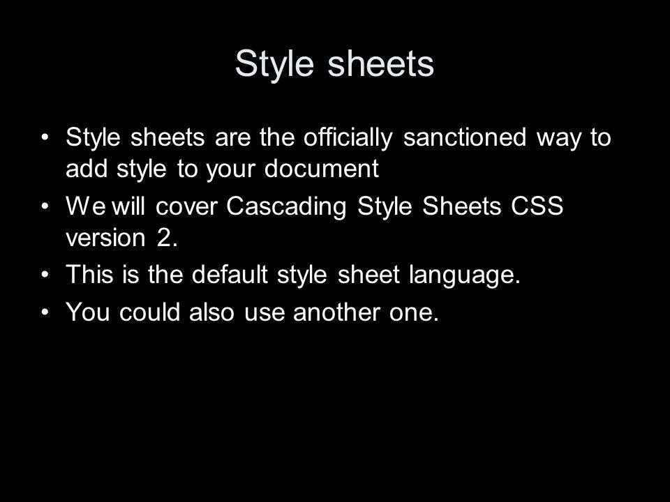 Style sheets Style sheets are the officially sanctioned way to add style to your document We will cover Cascading Style Sheets CSS version 2.