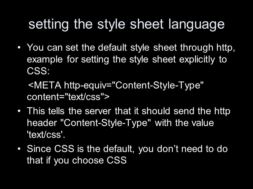 setting the style sheet language You can set the default style sheet through http, example for setting the style sheet explicitly to CSS: This tells the server that it should send the http header Content-Style-Type with the value text/css .