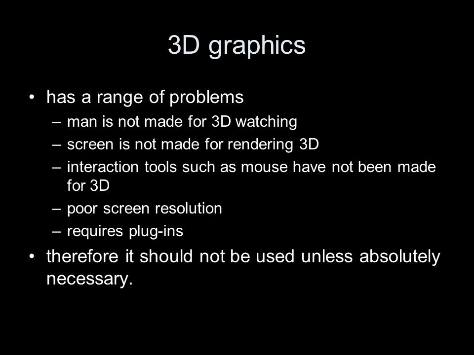 3D graphics has a range of problems –man is not made for 3D watching –screen is not made for rendering 3D –interaction tools such as mouse have not been made for 3D –poor screen resolution –requires plug-ins therefore it should not be used unless absolutely necessary.