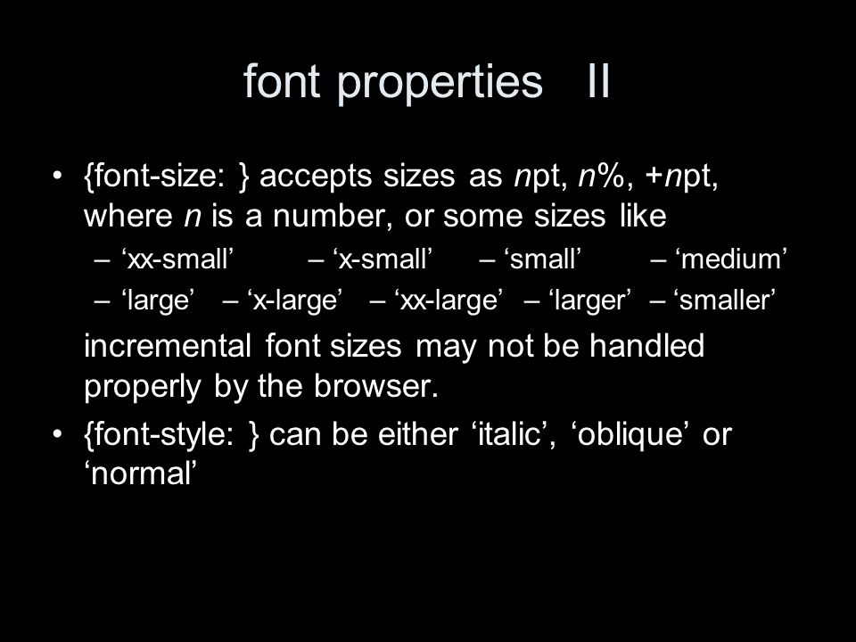 font propertiesII {font-size: } accepts sizes as npt, n%, +npt, where n is a number, or some sizes like –xx-small– x-small– small– medium –large– x-large – xx-large – larger – smaller incremental font sizes may not be handled properly by the browser.