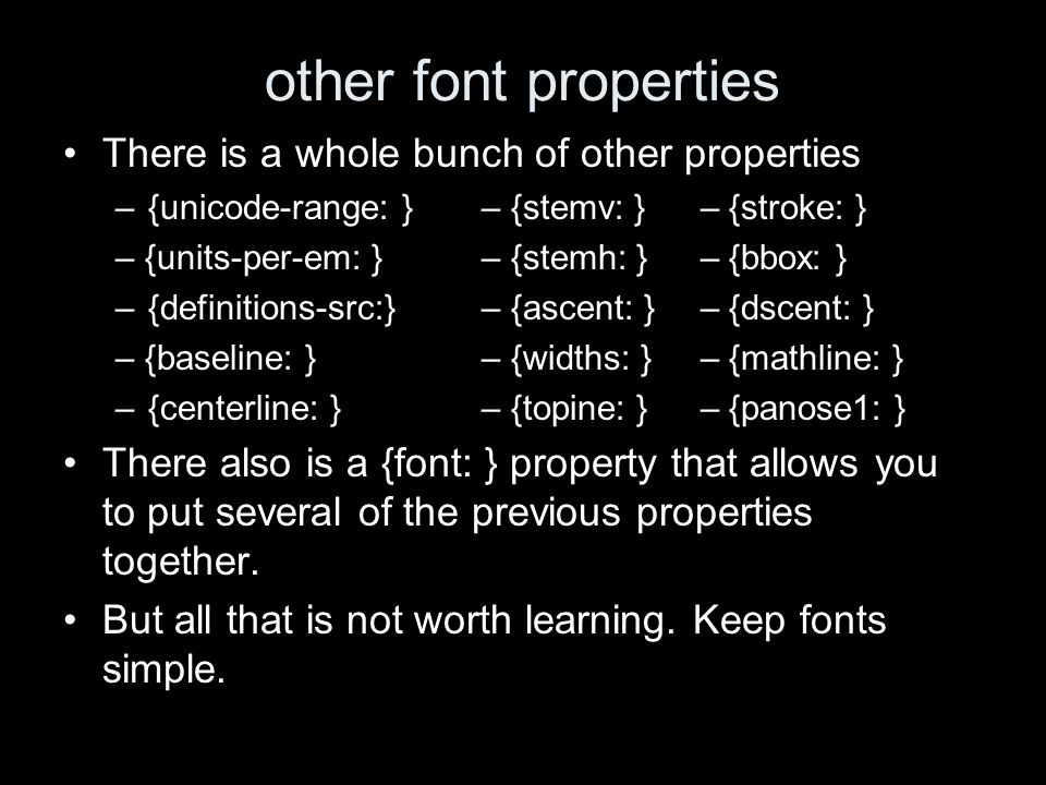 other font properties There is a whole bunch of other properties –{unicode-range: }– {stemv: } – {stroke: } – {units-per-em: }– {stemh: } – {bbox: } –{definitions-src:} – {ascent: } – {dscent: } – {baseline: }– {widths: } – {mathline: } –{centerline: }– {topine: } – {panose1: } There also is a {font: } property that allows you to put several of the previous properties together.