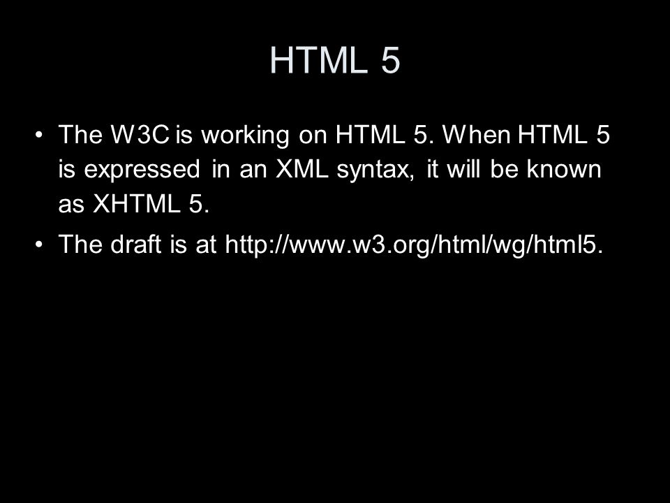 HTML 5 The W3C is working on HTML 5.