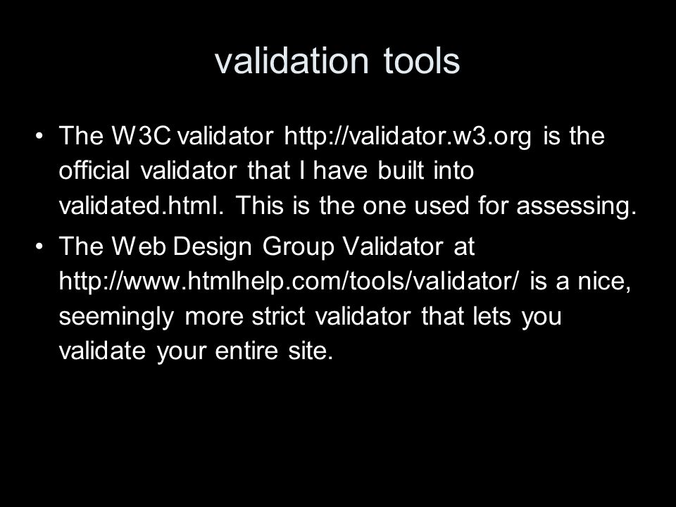 validation tools The W3C validator http://validator.w3.org is the official validator that I have built into validated.html.