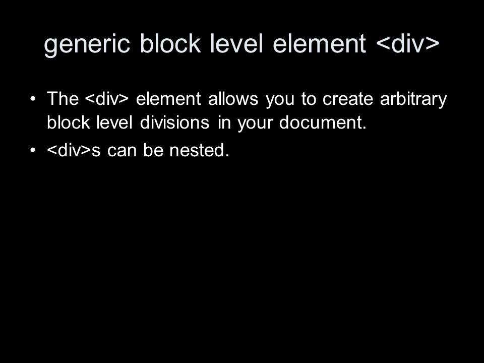generic block level element The element allows you to create arbitrary block level divisions in your document.