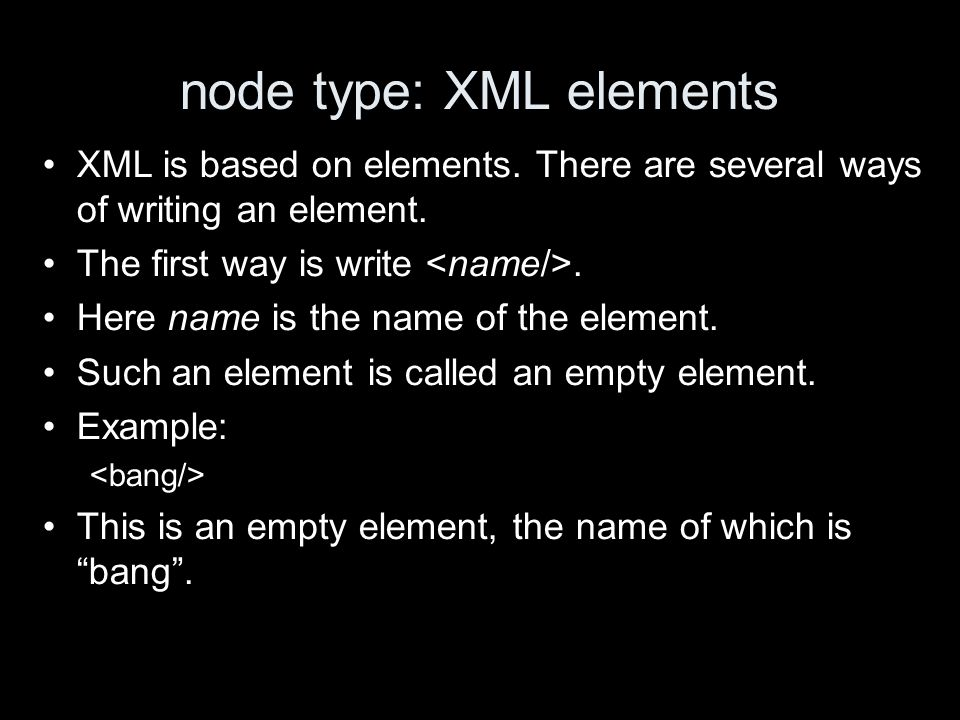 node type: XML elements XML is based on elements. There are several ways of writing an element.