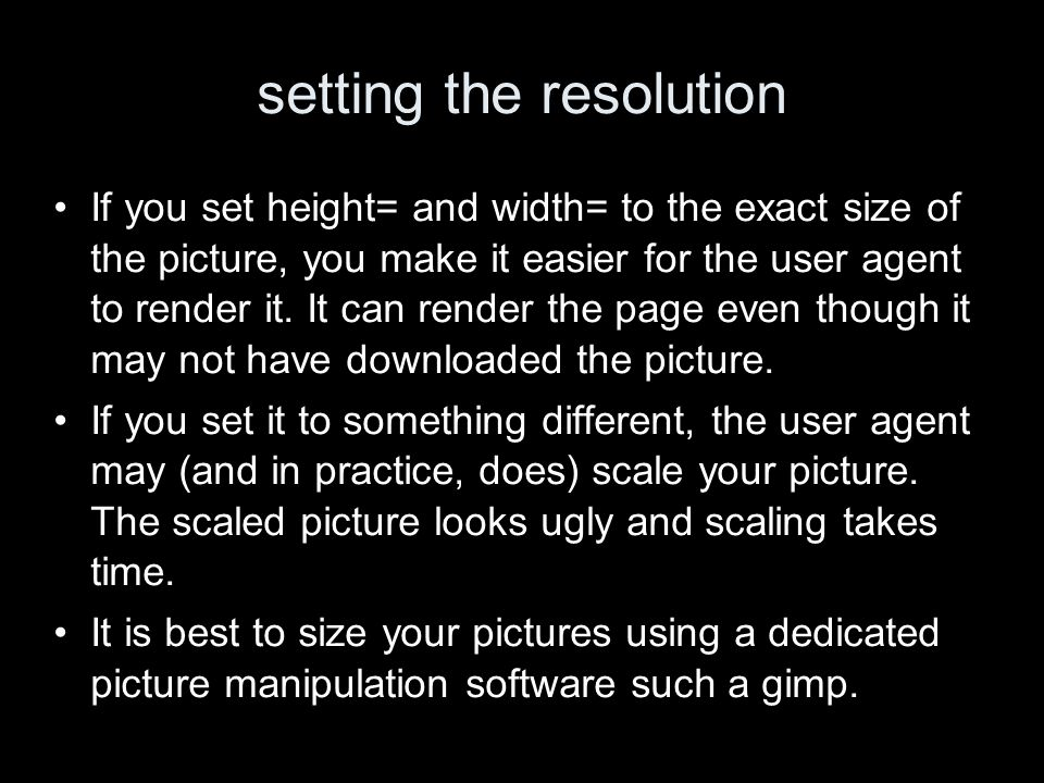 setting the resolution If you set height= and width= to the exact size of the picture, you make it easier for the user agent to render it.