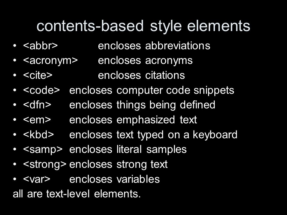 contents-based style elements encloses abbreviations encloses acronyms encloses citations encloses computer code snippets encloses things being defined encloses emphasized text encloses text typed on a keyboard encloses literal samples encloses strong text encloses variables all are text-level elements.