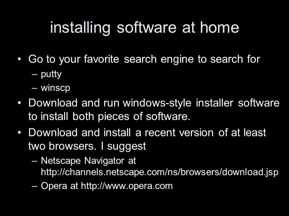 installing software at home Go to your favorite search engine to search for –putty –winscp Download and run windows-style installer software to install both pieces of software.