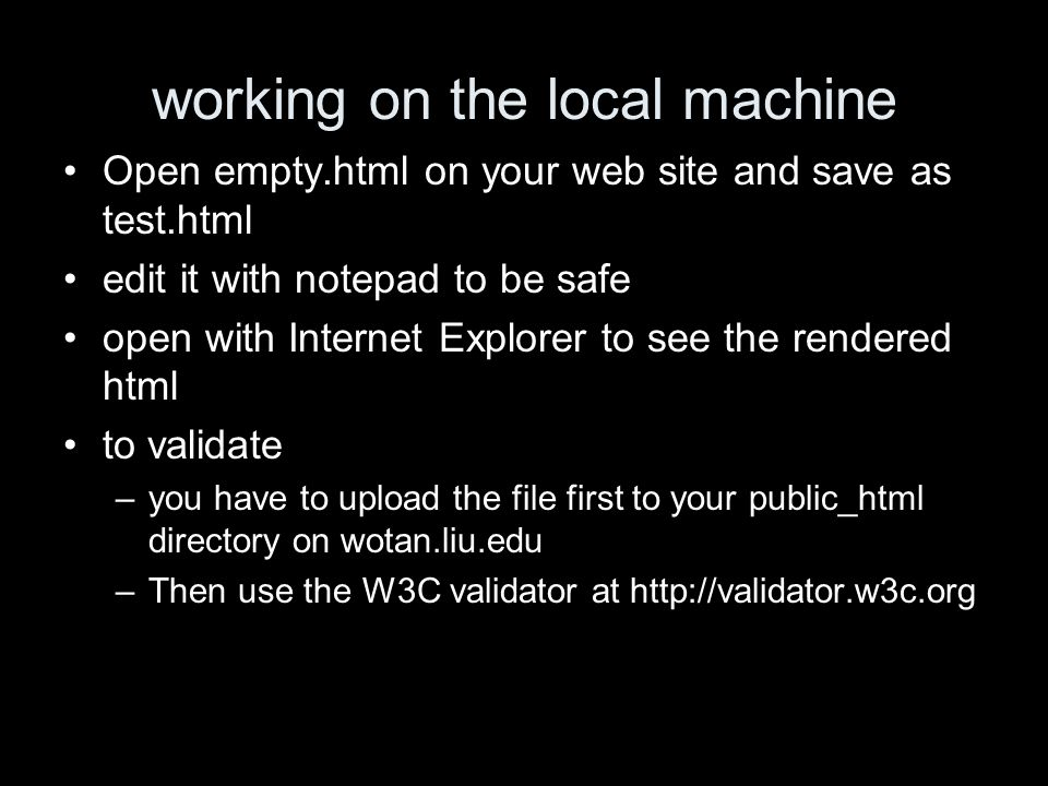 working on the local machine Open empty.html on your web site and save as test.html edit it with notepad to be safe open with Internet Explorer to see the rendered html to validate –you have to upload the file first to your public_html directory on wotan.liu.edu –Then use the W3C validator at http://validator.w3c.org