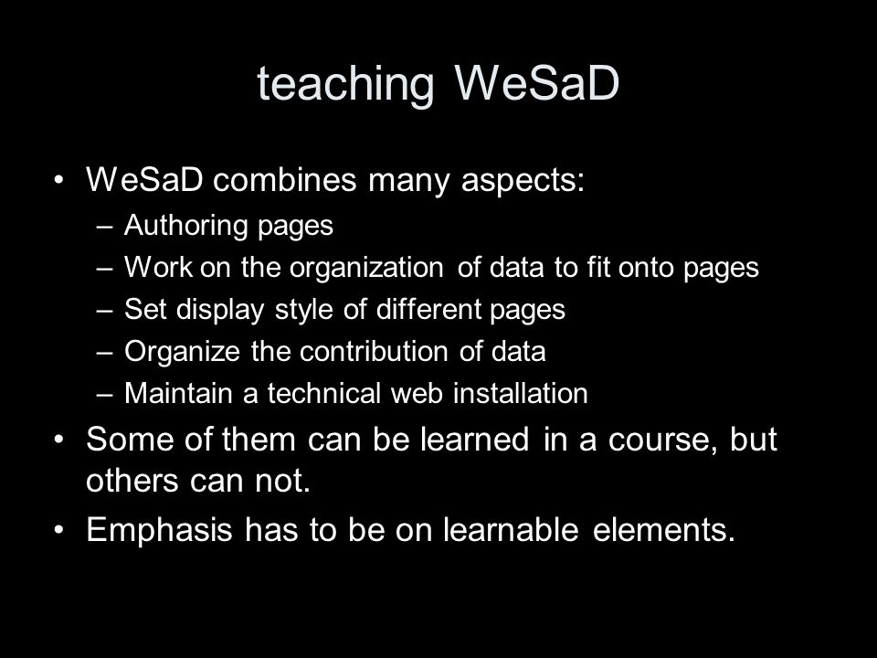 teaching WeSaD WeSaD combines many aspects: –Authoring pages –Work on the organization of data to fit onto pages –Set display style of different pages –Organize the contribution of data –Maintain a technical web installation Some of them can be learned in a course, but others can not.