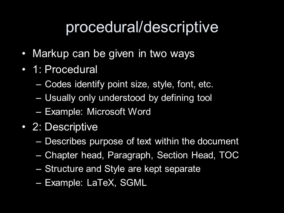 procedural/descriptive Markup can be given in two ways 1: Procedural –Codes identify point size, style, font, etc.