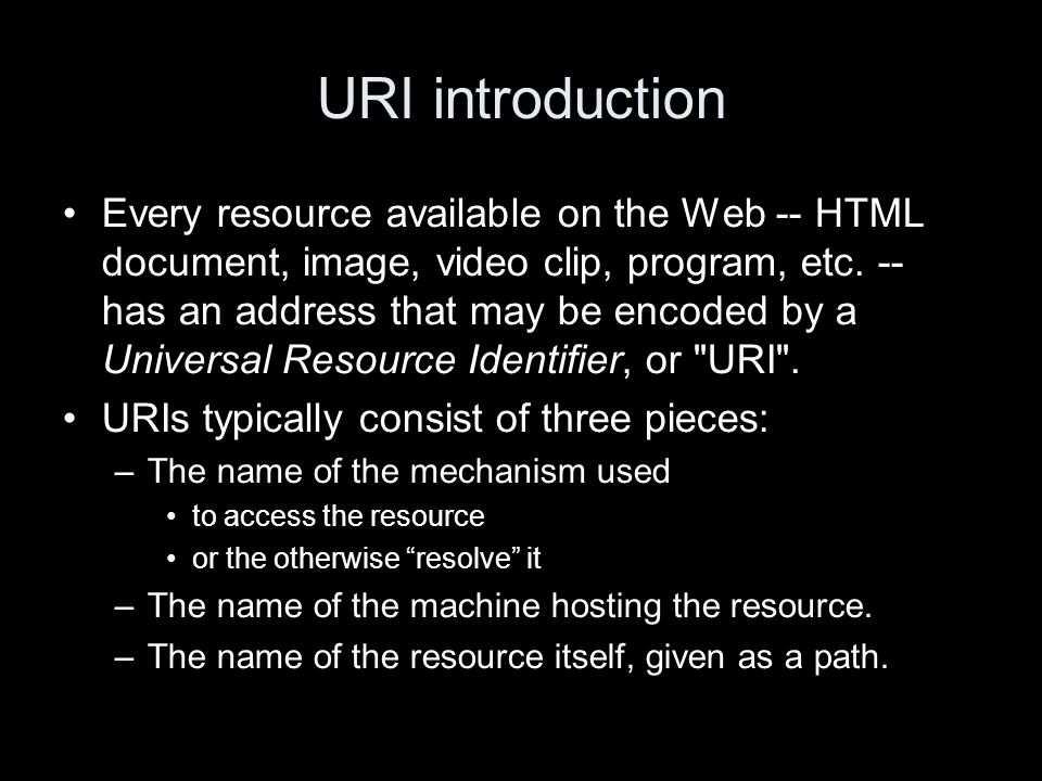 URI introduction Every resource available on the Web -- HTML document, image, video clip, program, etc.
