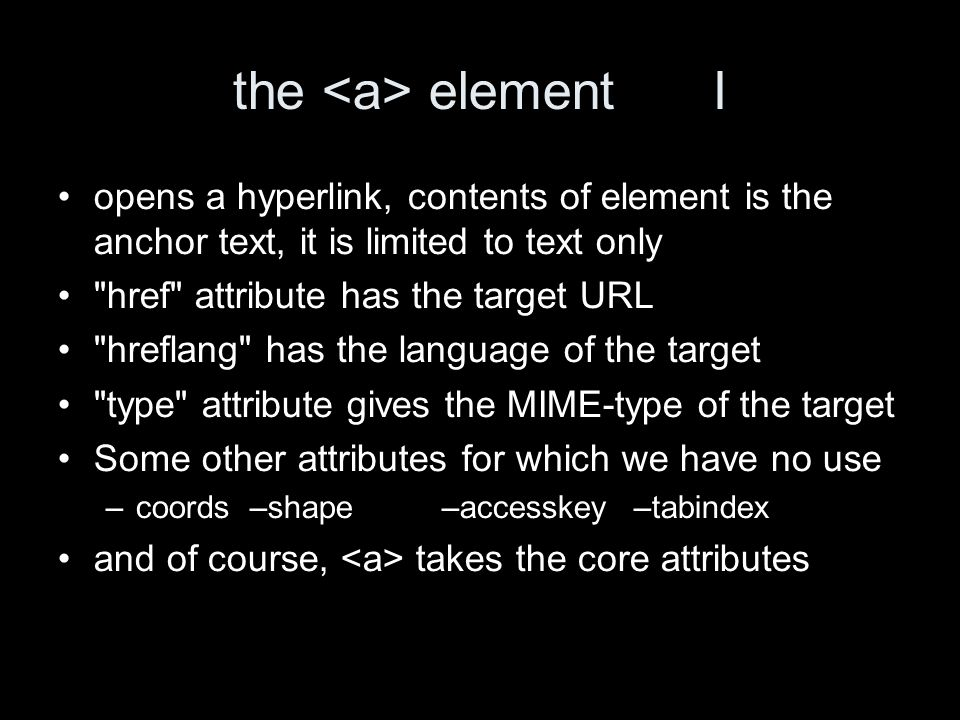 the element I opens a hyperlink, contents of element is the anchor text, it is limited to text only href attribute has the target URL hreflang has the language of the target type attribute gives the MIME-type of the target Some other attributes for which we have no use –coords–shape–accesskey–tabindex and of course, takes the core attributes