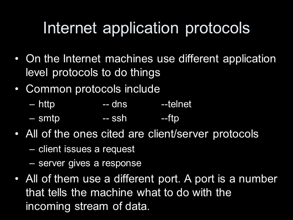 Internet application protocols On the Internet machines use different application level protocols to do things Common protocols include –http-- dns--telnet –smtp-- ssh--ftp All of the ones cited are client/server protocols –client issues a request –server gives a response All of them use a different port.