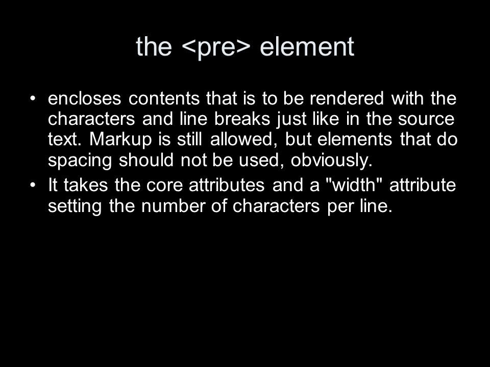 the element encloses contents that is to be rendered with the characters and line breaks just like in the source text.