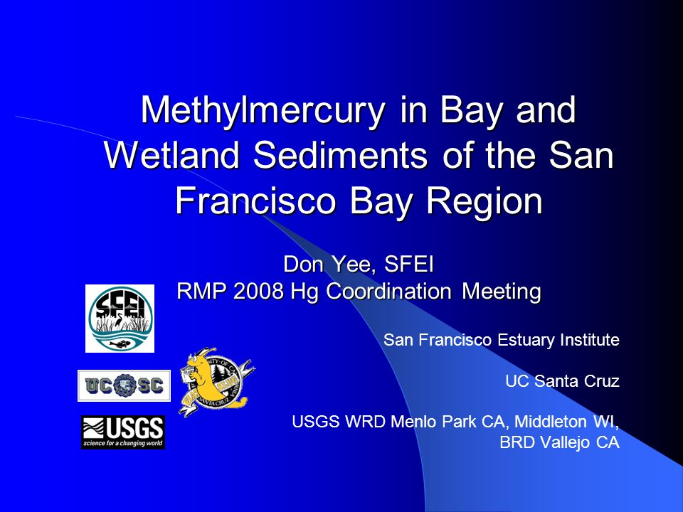 Methylmercury in Bay and Wetland Sediments of the San Francisco Bay Region Don Yee, SFEI RMP 2008 Hg Coordination Meeting San Francisco Estuary Institute UC Santa Cruz USGS WRD Menlo Park CA, Middleton WI, BRD Vallejo CA
