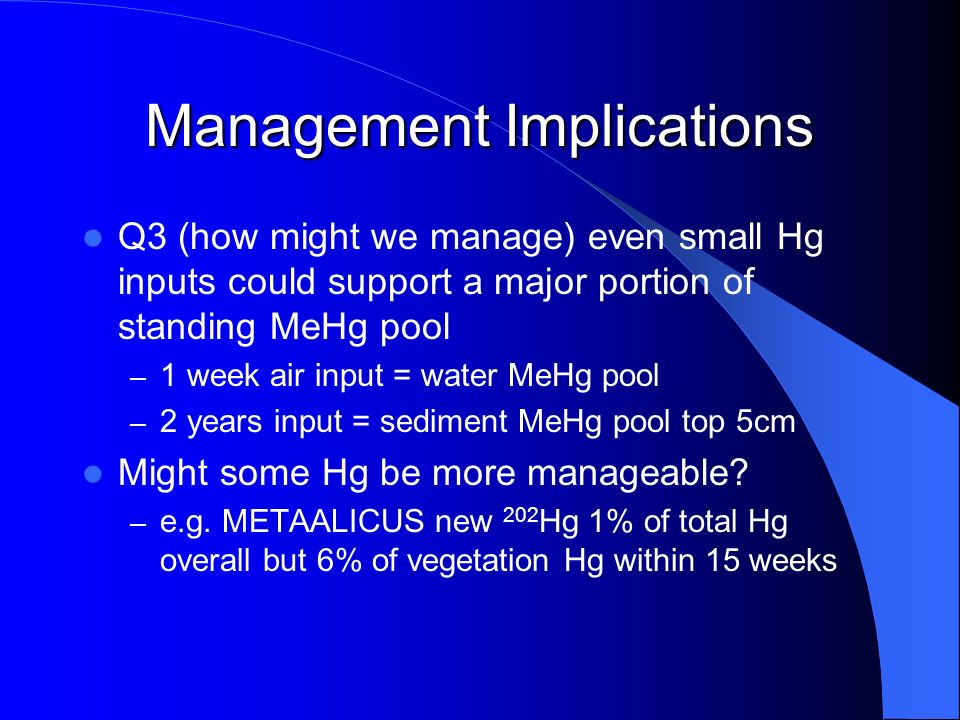 Management Implications Q3 (how might we manage) even small Hg inputs could support a major portion of standing MeHg pool – 1 week air input = water MeHg pool – 2 years input = sediment MeHg pool top 5cm Might some Hg be more manageable.