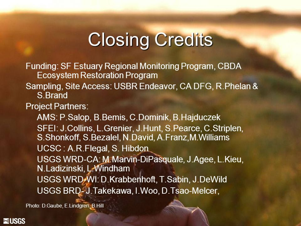 Closing Credits Funding: SF Estuary Regional Monitoring Program, CBDA Ecosystem Restoration Program Sampling, Site Access: USBR Endeavor, CA DFG, R.Phelan & S.Brand Project Partners: AMS: P.Salop, B.Bemis, C.Dominik, B.Hajduczek SFEI: J.Collins, L.Grenier, J.Hunt, S.Pearce, C.Striplen, S.Shonkoff, S.Bezalel, N.David, A.Franz,M.Williams UCSC : A.R.Flegal, S.