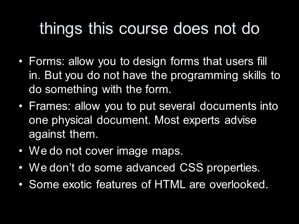 things this course does not do Forms: allow you to design forms that users fill in. But you do not have the programming skills to do something with th