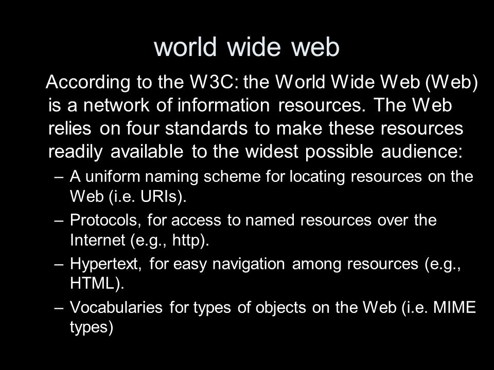 world wide web According to the W3C: the World Wide Web (Web) is a network of information resources. The Web relies on four standards to make these re
