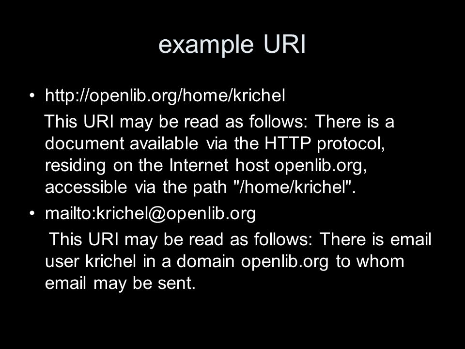 example URI http://openlib.org/home/krichel This URI may be read as follows: There is a document available via the HTTP protocol, residing on the Internet host openlib.org, accessible via the path /home/krichel .