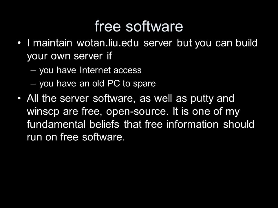 free software I maintain wotan.liu.edu server but you can build your own server if –you have Internet access –you have an old PC to spare All the server software, as well as putty and winscp are free, open-source.