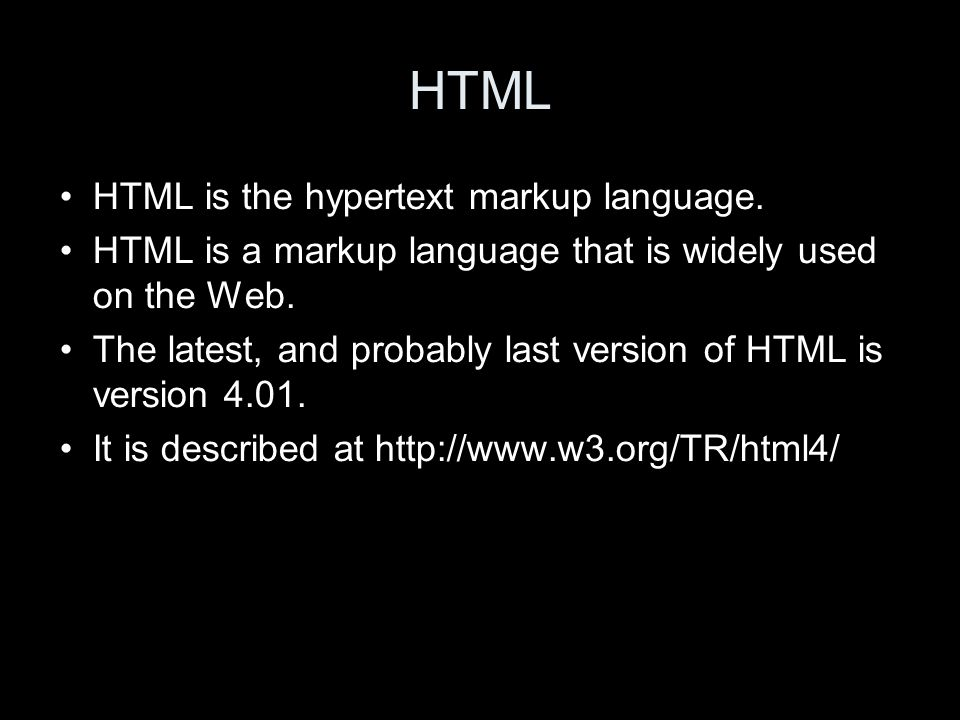 HTML HTML is the hypertext markup language. HTML is a markup language that is widely used on the Web. The latest, and probably last version of HTML is