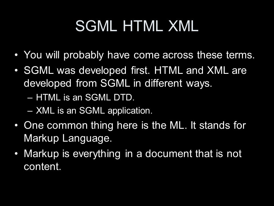 SGML HTML XML You will probably have come across these terms. SGML was developed first. HTML and XML are developed from SGML in different ways. –HTML