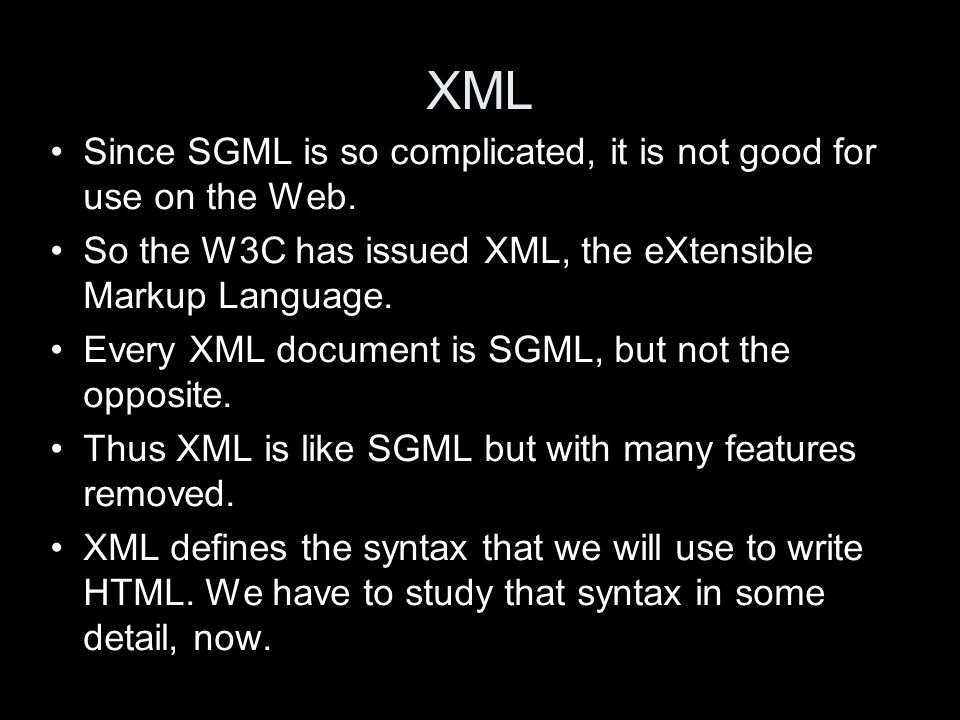 XML Since SGML is so complicated, it is not good for use on the Web. So the W3C has issued XML, the eXtensible Markup Language. Every XML document is